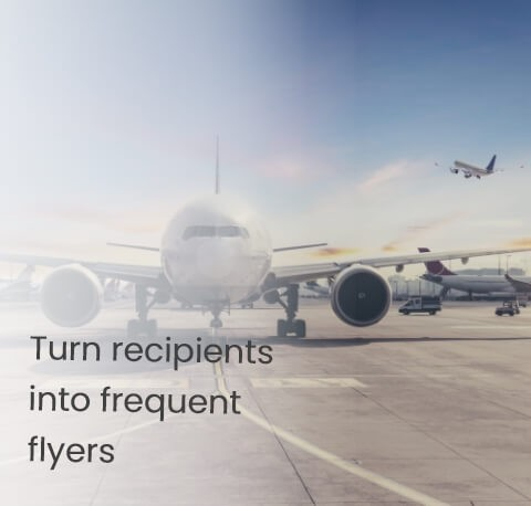Turn recipients into frequent flyers